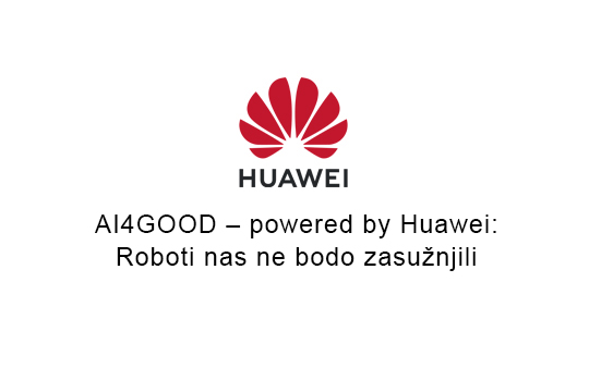 AI4GOOD – powered by Huawei: Roboti nas ne bodo zasužnjili
