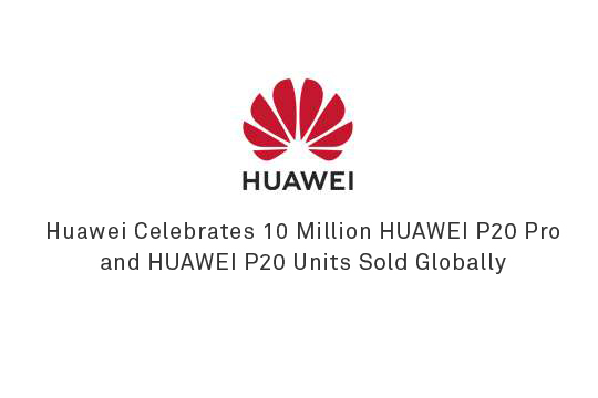 Huawei Celebrates 10 Million HUAWEI P20 Pro and HUAWEI P20 Units Sold Globally